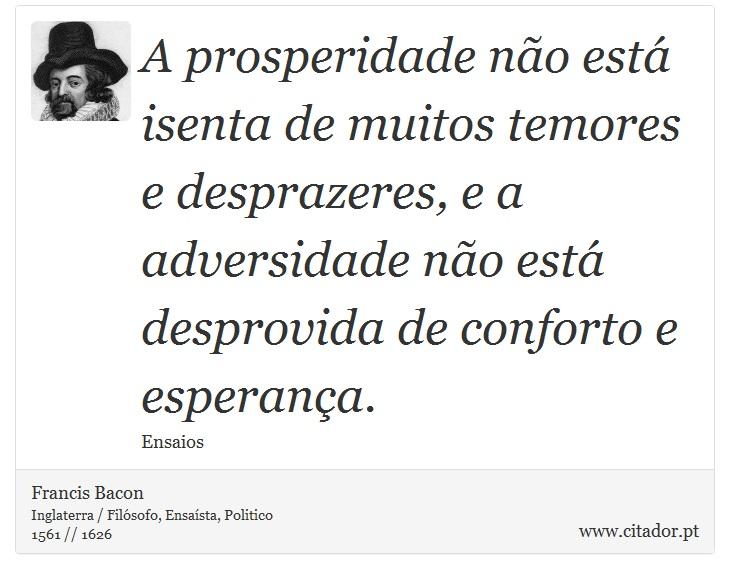 A prosperidade não está isenta de muitos temores e desprazeres, e a adversidade não está desprovida de conforto e esperança. - Francis Bacon - Frases