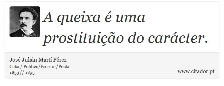 A queixa é uma prostituição do carácter. - José Julián Martí Pérez - Frases