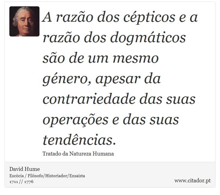 A razão dos cépticos e a razão dos dogmáticos são de um mesmo género, apesar da contrariedade das suas operações e das suas tendências. - David Hume - Frases