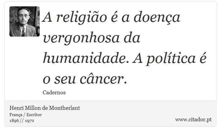 A religião é a doença vergonhosa da humanidade. A política é o seu câncer. - Henri Millon de Montherlant - Frases