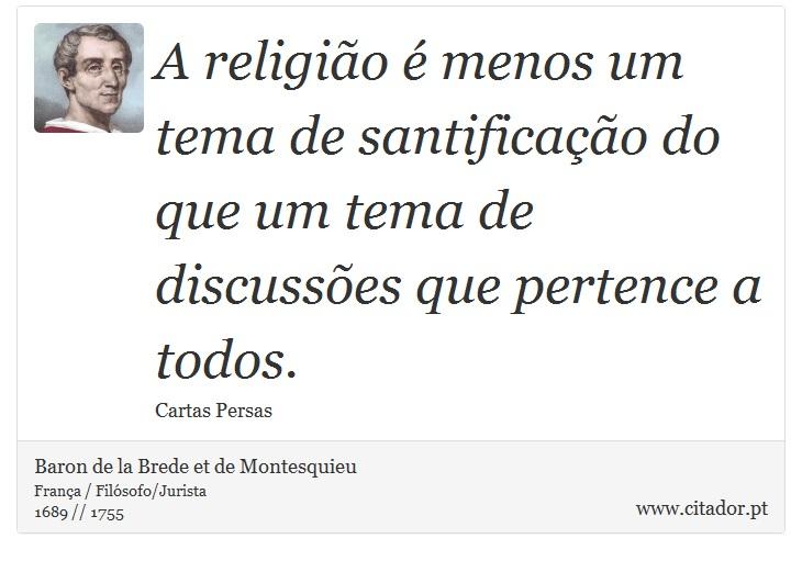 A religião é menos um tema de santificação do que um tema de discussões que pertence a todos. - Baron de la Brede et de Montesquieu - Frases