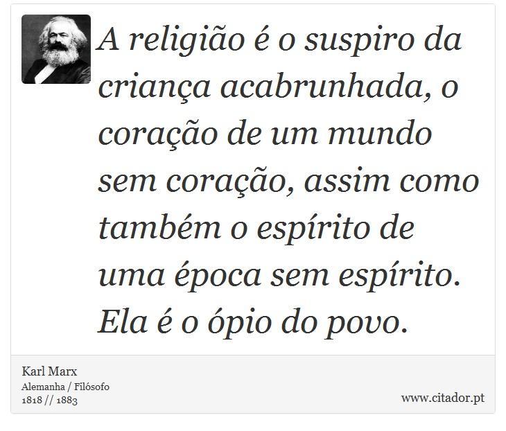 A religião é o suspiro da criança acabrunhada, o coração de um mundo sem coração, assim como também o espírito de uma época sem espírito. Ela é o ópio do povo. - Karl Marx - Frases