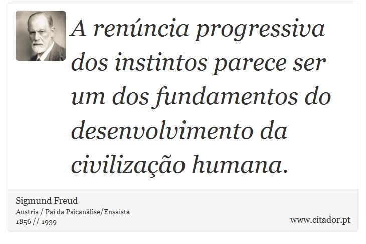 A renúncia progressiva dos instintos parece ser um dos fundamentos do desenvolvimento da civilização humana. - Sigmund Freud - Frases