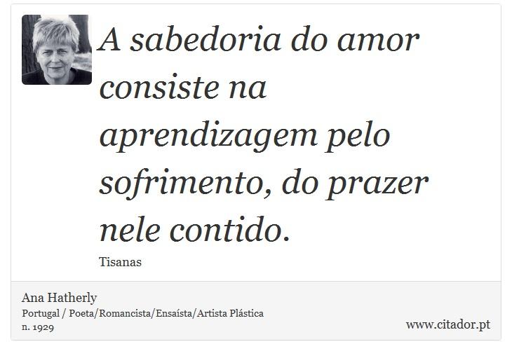 A sabedoria do amor consiste na aprendizagem pelo sofrimento, do prazer nele contido. - Ana Hatherly - Frases