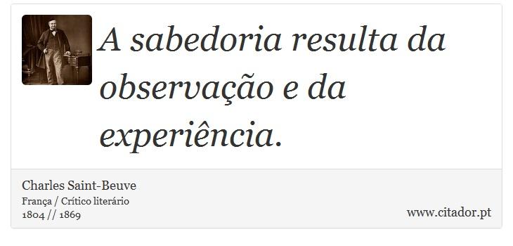 A sabedoria resulta da observação e da experiência. - Charles Saint-Beuve - Frases