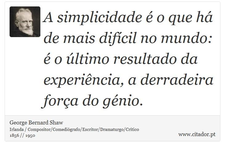 A simplicidade é o que há de mais difícil no mundo: é o último resultado da experiência, a derradeira força do génio. - George Bernard Shaw - Frases