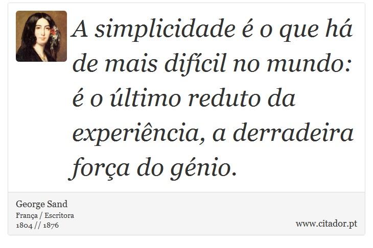A simplicidade é o que há de mais difícil no mundo: é o último reduto da experiência, a derradeira força do génio. - George Sand - Frases