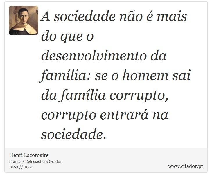 A sociedade não é mais do que o desenvolvimento da família: se o homem sai da família corrupto, corrupto entrará na sociedade. - Henri Lacordaire - Frases