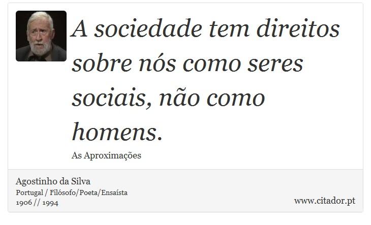 A sociedade tem direitos sobre nós como seres sociais, não como homens. - Agostinho da Silva - Frases