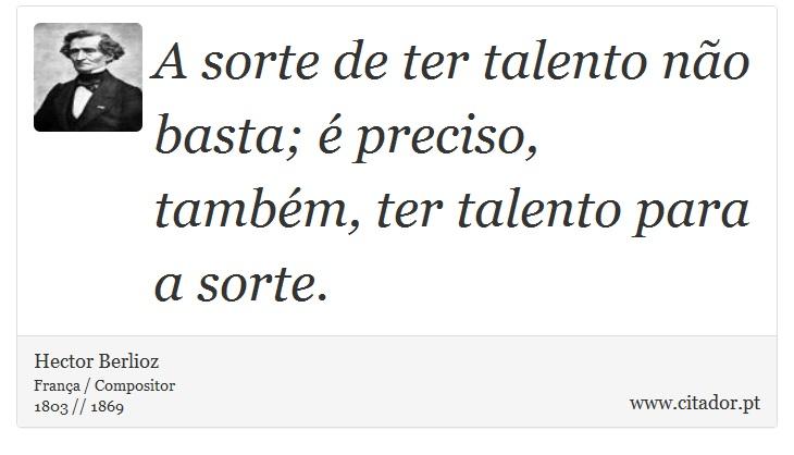 A sorte de ter talento não basta; é preciso, também, ter talento para a sorte. - Hector Berlioz - Frases