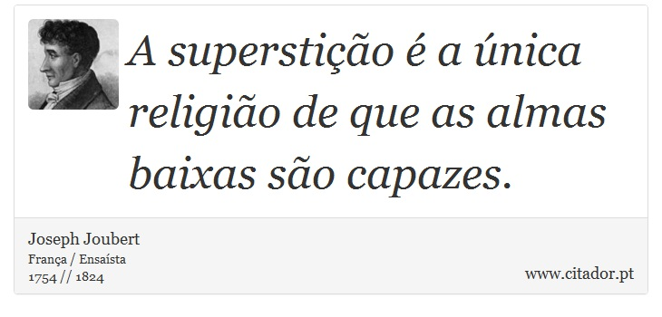 A superstição é a única religião de que as almas baixas são capazes. - Joseph Joubert - Frases