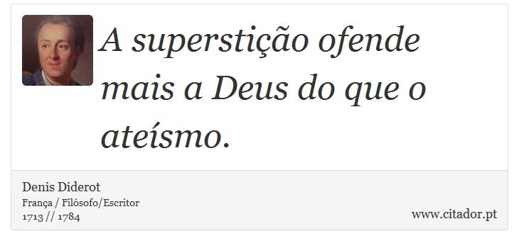 A superstição ofende mais a Deus do que o ateísmo. - Denis Diderot - Frases