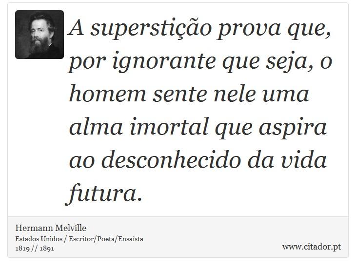 A superstição prova que, por ignorante que seja, o homem sente nele uma alma imortal que aspira ao desconhecido da vida futura. - Hermann Melville - Frases