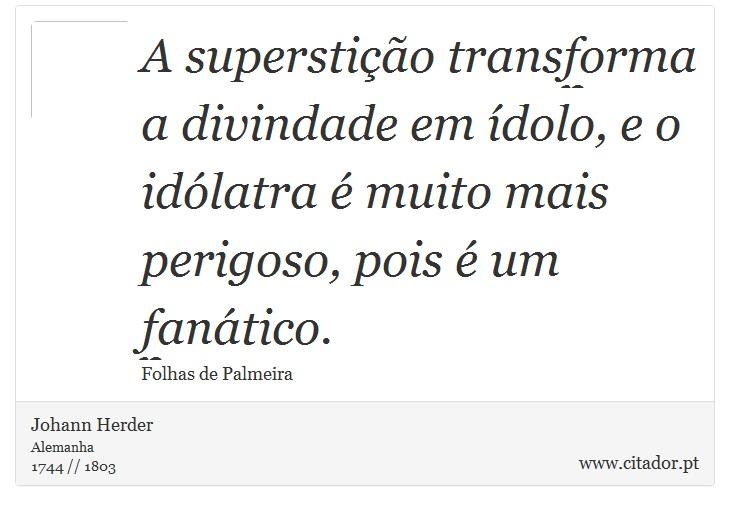 A superstição transforma a divindade em ídolo, e o idólatra é muito mais perigoso, pois é um fanático. - Johann Herder - Frases