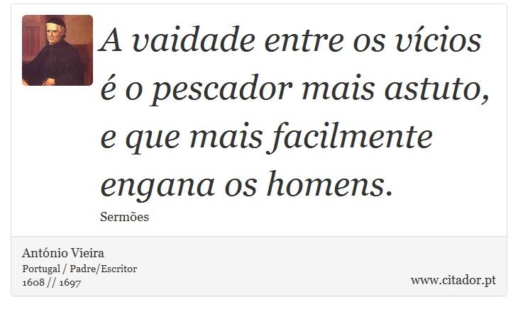 A vaidade entre os vícios é o pescador mais astuto, e que mais facilmente engana os homens. - António Vieira - Frases