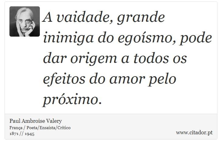 A vaidade, grande inimiga do egoísmo, pode dar origem a todos os efeitos do amor pelo próximo. - Paul Ambroise Valery - Frases