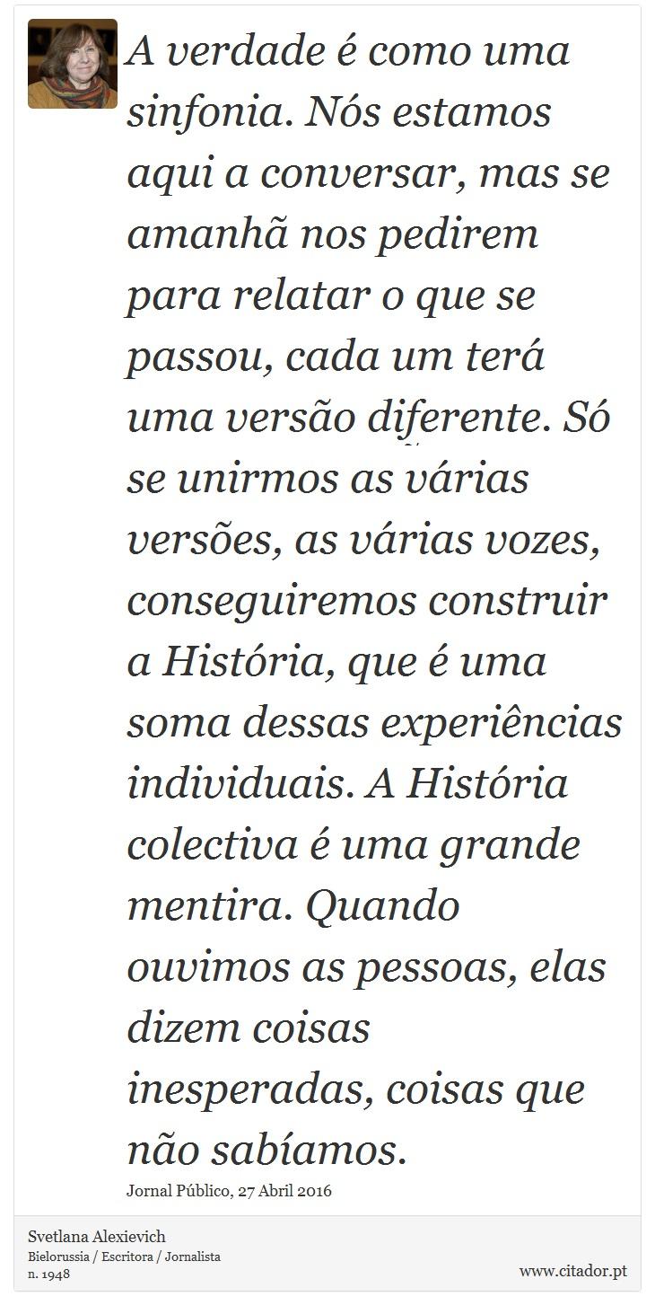 A verdade é como uma sinfonia. Nós estamos aqui a conversar, mas se amanhã nos pedirem para relatar o que se passou, cada um terá uma versão diferente. Só se unirmos as várias versões, as várias vozes, conseguiremos construir a História, que é uma soma dessas experiências individuais. A História colectiva é uma grande mentira. Quando ouvimos as pessoas, elas dizem coisas inesperadas, coisas que não sabíamos. - Svetlana Alexievich - Frases