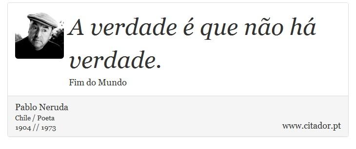 A verdade é que não há verdade. - Pablo Neruda - Frases