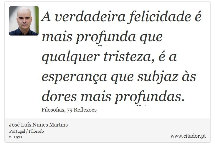 A verdadeira felicidade é mais profunda que qualquer tristeza, é a esperança que subjaz às dores mais profundas. - José Luís Nunes Martins - Frases