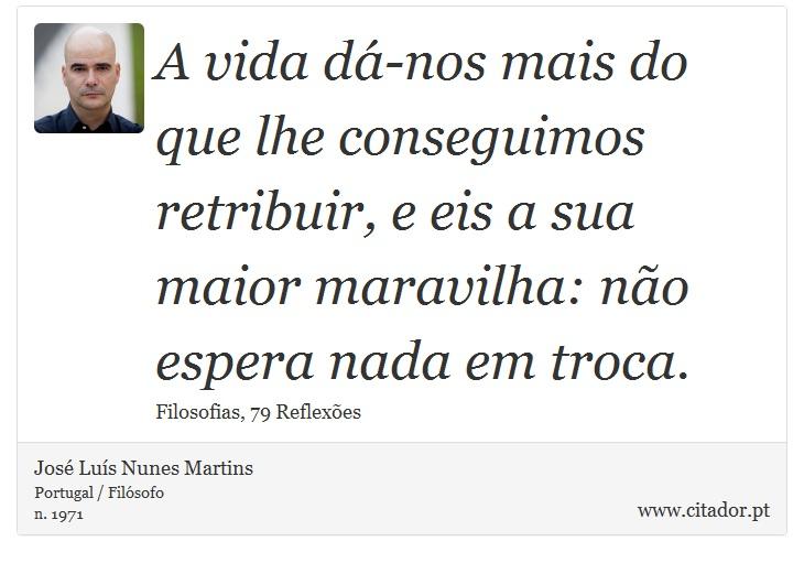 A vida dá-nos mais do que lhe conseguimos retribuir, e eis a sua maior maravilha: não espera nada em troca. - José Luís Nunes Martins - Frases