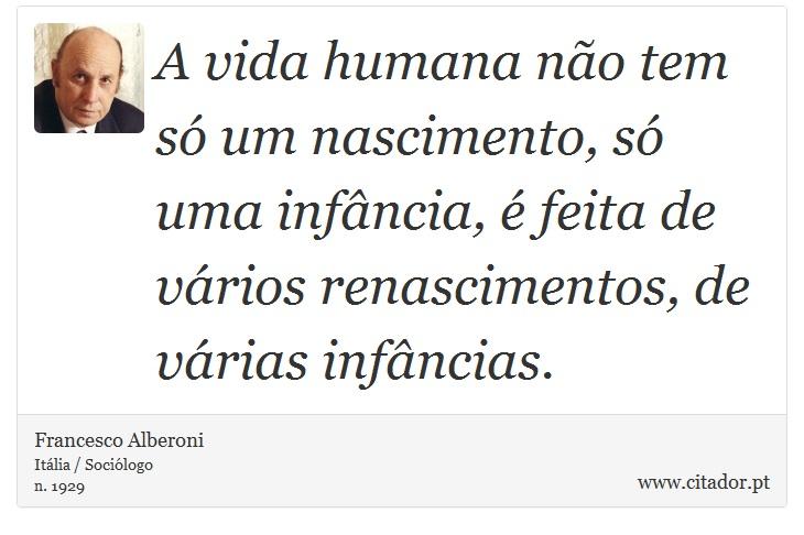 A vida humana não tem só um nascimento, só uma infância, é feita de vários renascimentos, de várias infâncias. - Francesco Alberoni - Frases