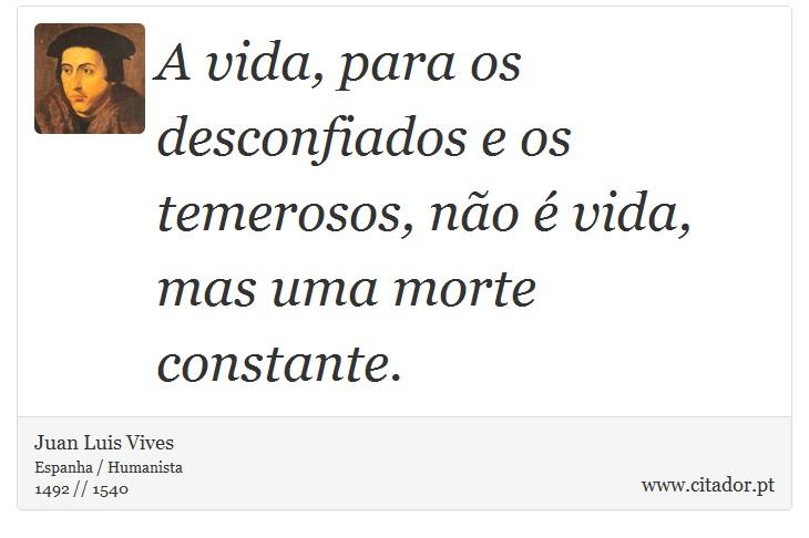A vida, para os desconfiados e os temerosos, não é vida, mas uma morte constante. - Juan Luis Vives - Frases