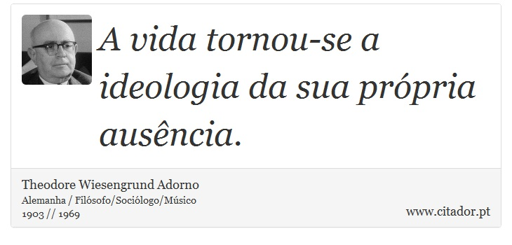 A vida tornou-se a ideologia da sua própria ausência. - Theodore Wiesengrund Adorno - Frases