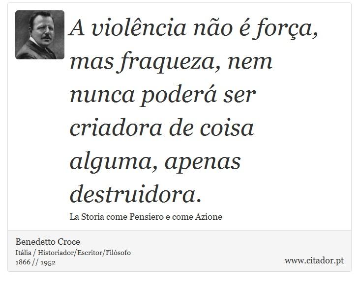 A violência não é força, mas fraqueza, nem nunca poderá ser criadora de coisa alguma, apenas destruidora. - Benedetto Croce - Frases
