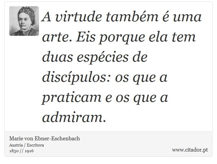 A virtude tamb�m � uma arte. Eis porque ela tem duas esp�cies de disc�pulos: os que a praticam e os que a admiram. - Marie von Ebner-Eschenbach - Frases