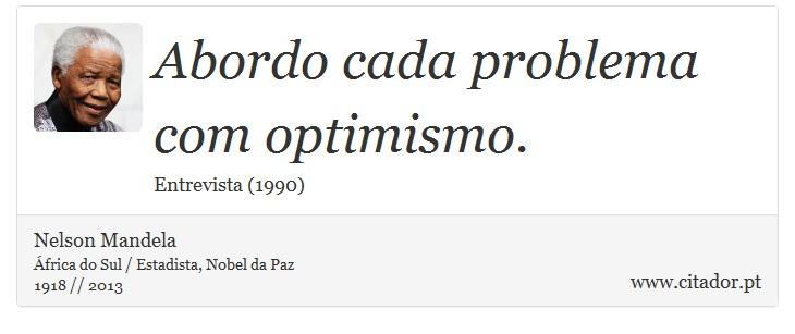 Abordo cada problema com optimismo. - Nelson Mandela - Frases