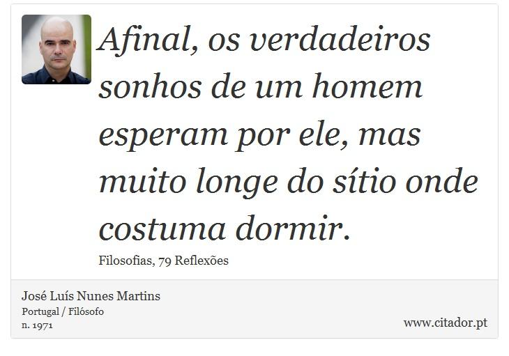Afinal, os verdadeiros sonhos de um homem esperam por ele, mas muito longe do sítio onde costuma dormir. - José Luís Nunes Martins - Frases