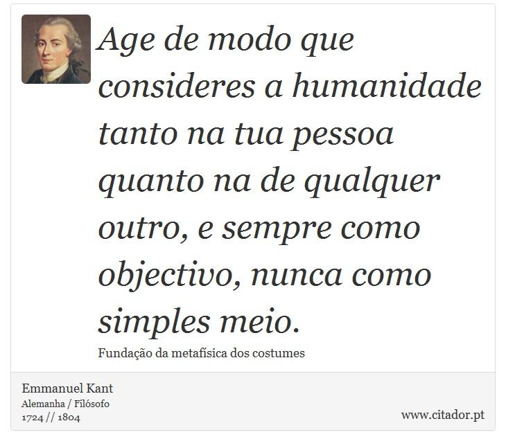 Age de modo que consideres a humanidade tanto na tua pessoa quanto na de qualquer outro, e sempre como objectivo, nunca como simples meio. - Emmanuel Kant - Frases