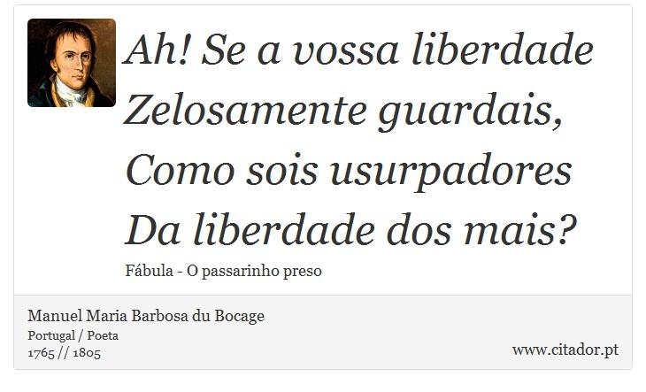 Ah! Se a vossa liberdade <br />  Zelosamente guardais, <br />  Como sois usurpadores <br />  Da liberdade dos mais? - Manuel Maria Barbosa du Bocage - Frases