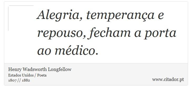 Alegria, temperança e repouso, fecham a porta ao médico. - Henry Wadsworth Longfellow - Frases