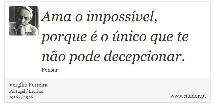 Ama o impossível, porque é o único que te não pode decepcionar. - Vergílio Ferreira - Frases