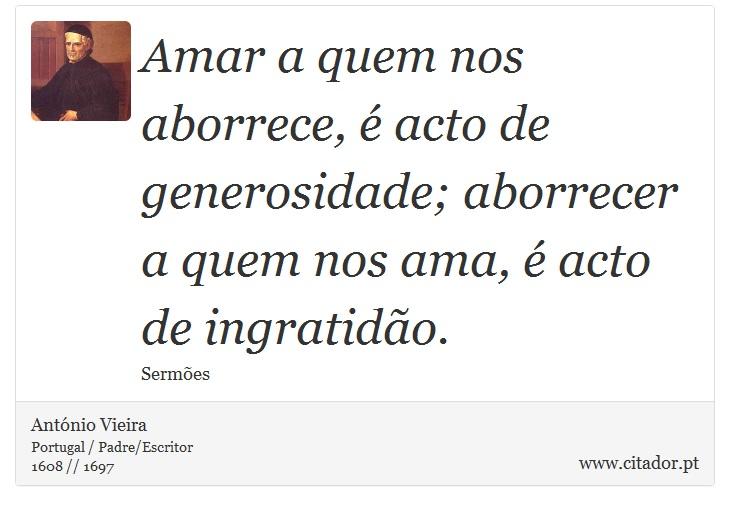 Amar a quem nos aborrece, é acto de generosidade; aborrecer a quem nos ama, é acto de ingratidão. - António Vieira - Frases