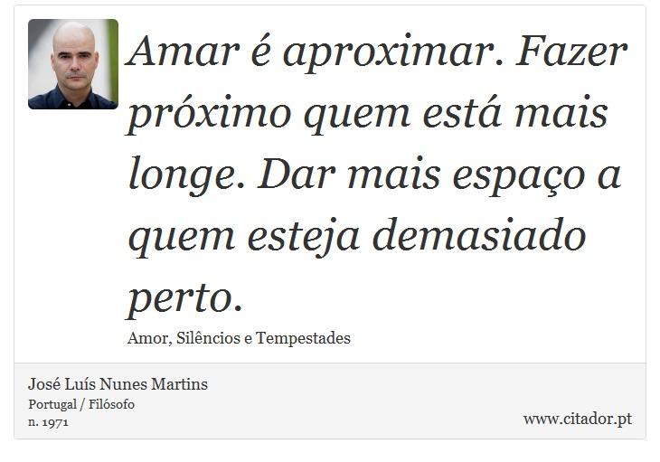 Amar é aproximar. Fazer próximo quem está mais longe. Dar mais espaço a quem esteja demasiado perto. - José Luís Nunes Martins - Frases