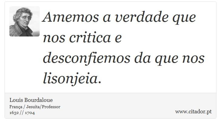 Amemos a verdade que nos critica e desconfiemos da que nos lisonjeia. - Louis Bourdaloue - Frases