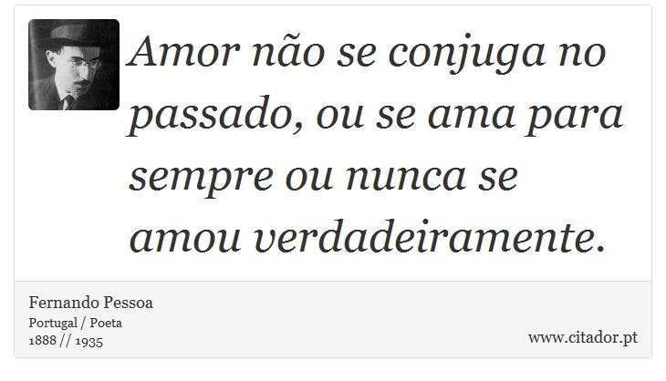 Amor não se conjuga no passado, ou se ama para sempre ou nunca se amou verdadeiramente. - Fernando Pessoa - Frases