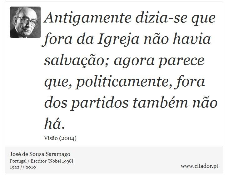 Antigamente dizia-se que fora da Igreja não havia salvação; agora parece que, politicamente, fora dos partidos também não há. - José de Sousa Saramago - Frases