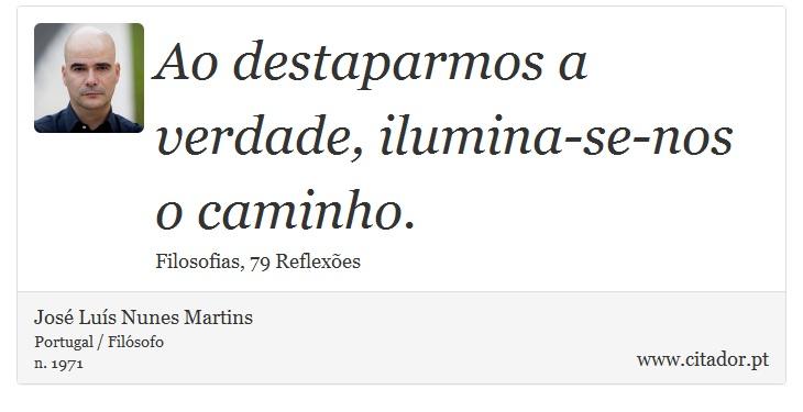 Ao destaparmos a verdade, ilumina-se-nos o caminho. - José Luís Nunes Martins - Frases