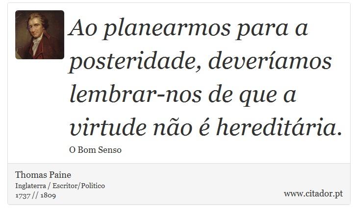 Ao planearmos para a posteridade, deveríamos lembrar-nos de que a virtude não é hereditária. - Thomas Paine - Frases