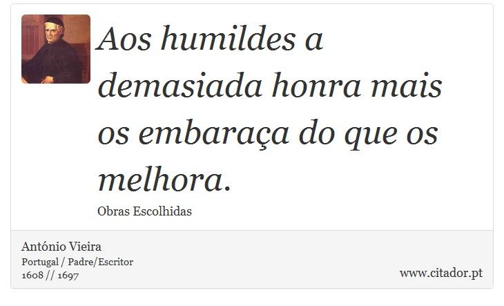 Aos humildes a demasiada honra mais os embaraça do que os melhora. - António Vieira - Frases