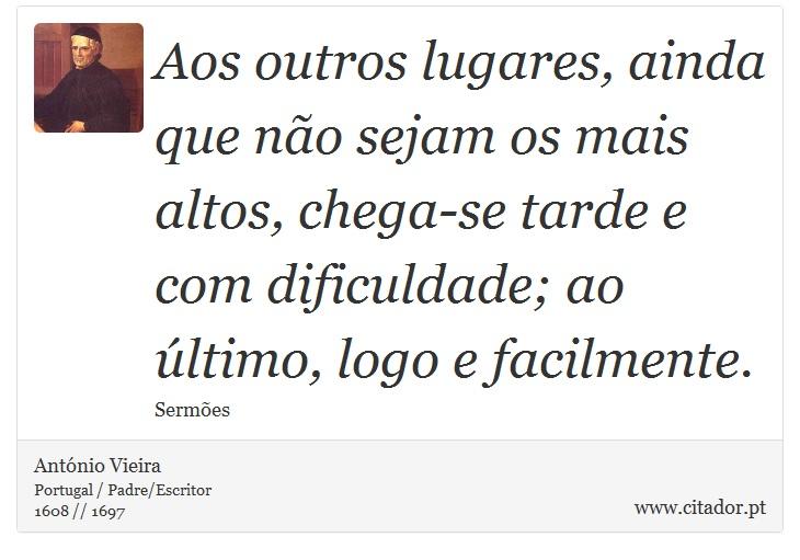 Aos outros lugares, ainda que não sejam os mais altos, chega-se tarde e com dificuldade; ao último, logo e facilmente. - António Vieira - Frases