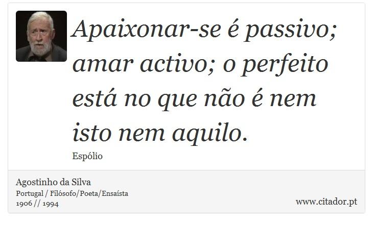 Apaixonar-se é passivo; amar activo; o perfeito está no que não é nem isto nem aquilo. - Agostinho da Silva - Frases
