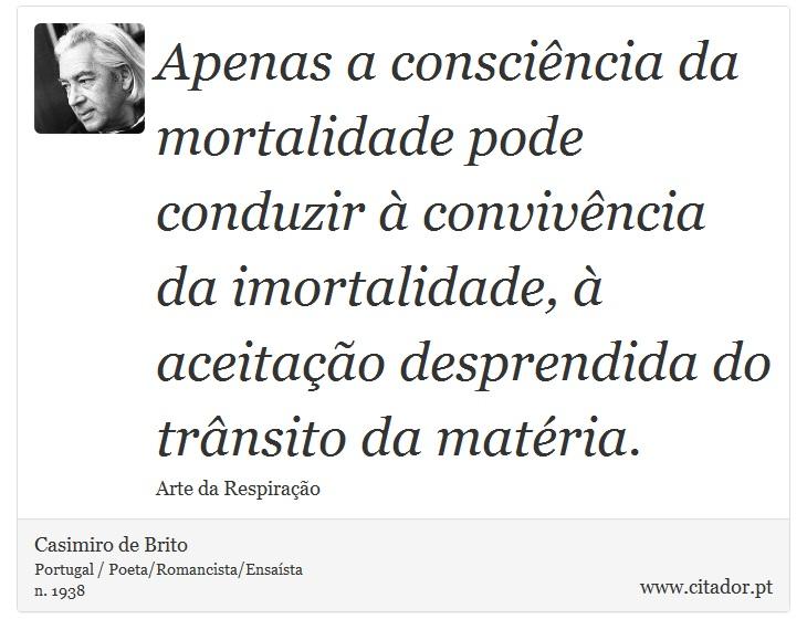 Apenas a consciência da mortalidade pode conduzir à convivência da imortalidade, à aceitação desprendida do trânsito da matéria. - Casimiro de Brito - Frases