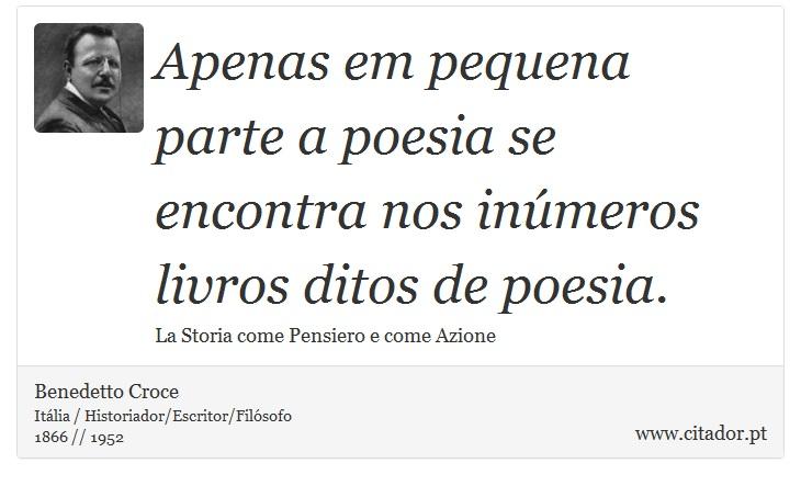 Apenas em pequena parte a poesia se encontra nos inúmeros livros ditos de poesia. - Benedetto Croce - Frases