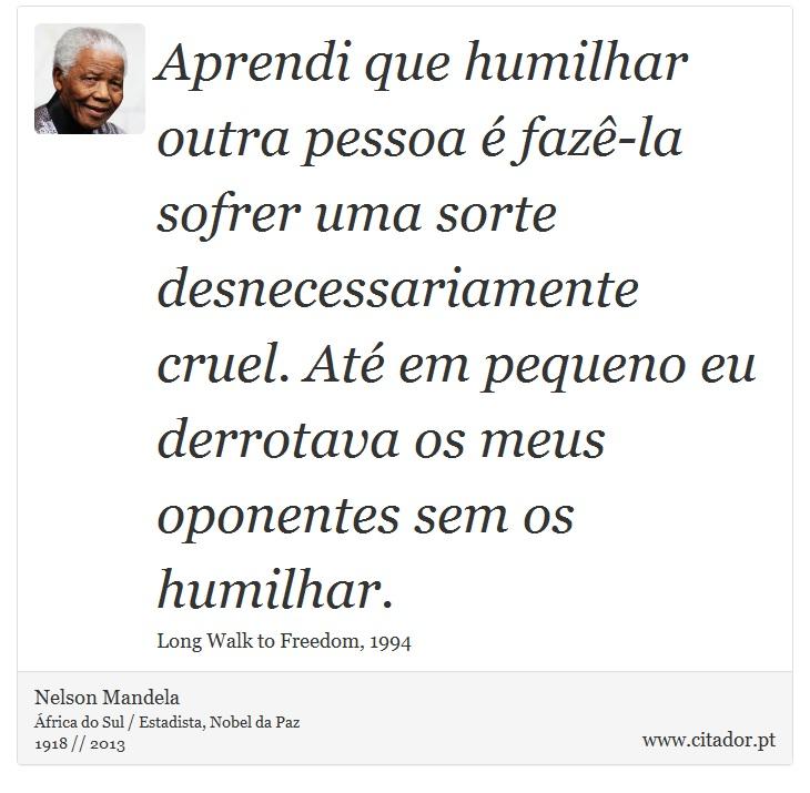 Aprendi que humilhar outra pessoa é fazê-la sofrer uma sorte desnecessariamente cruel. Até em pequeno eu derrotava os meus oponentes sem os humilhar. - Nelson Mandela - Frases