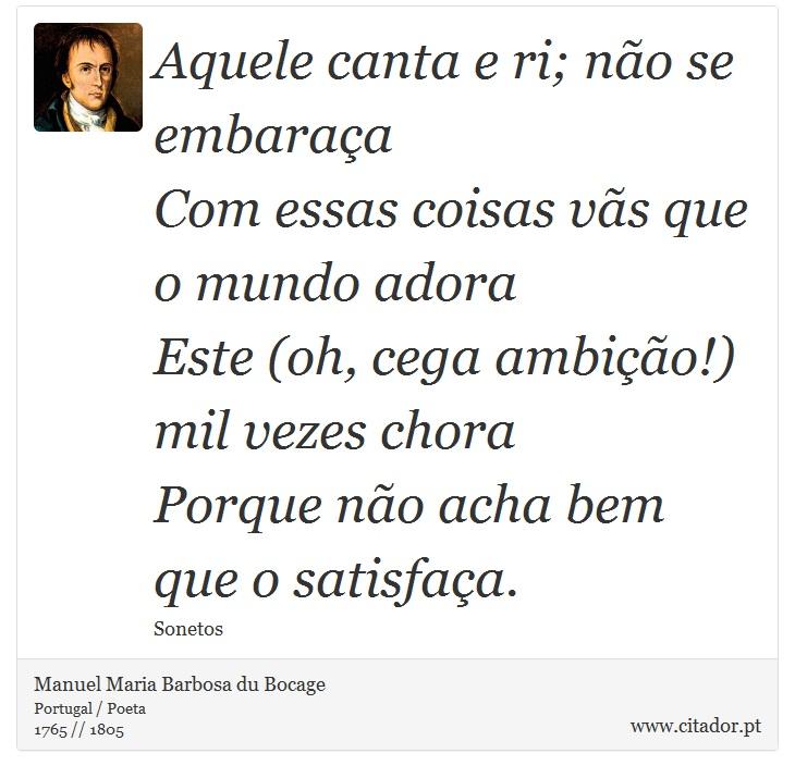 Aquele canta e ri; não se embaraça <br />  Com essas coisas vãs que o mundo adora <br />  Este (oh, cega ambição!) mil vezes chora <br />  Porque não acha bem que o satisfaça. - Manuel Maria Barbosa du Bocage - Frases