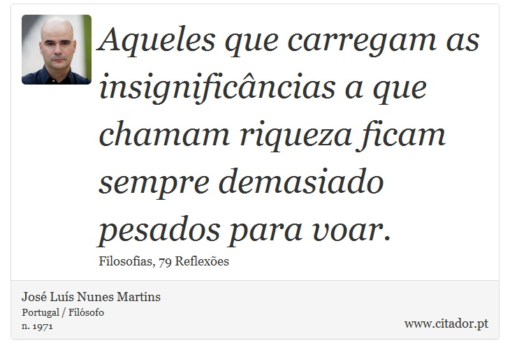Aqueles que carregam as insignificâncias a que chamam riqueza ficam sempre demasiado pesados para voar. - José Luís Nunes Martins - Frases